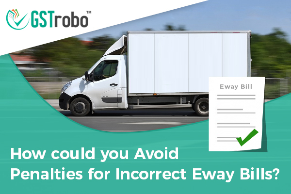 How could you Avoid Penalties for Incorrect Eway Bills?